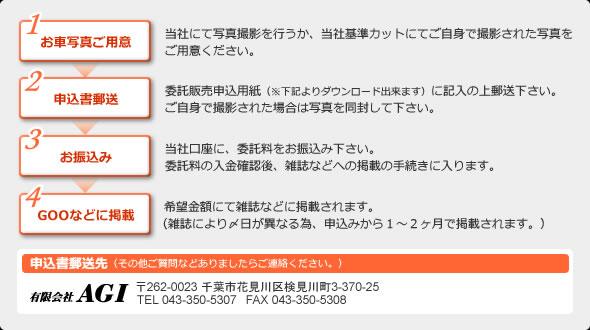1、お車写真ご用意…当社にて写真撮影を行うか、当社基準カットにてご自身で撮影された写真をご用意ください。2、申込書郵送…委託販売申込用紙(※下記よりダウンロード出来ます)に記入の上郵送下さい。ご自身で撮影された場合は写真を同封して下さい。3、申込書郵送…当社口座に、委託料をお振込み下さい。委託料の入金確認後、雑誌などへの掲載の手続きに入ります。4、GOOなどに掲載…  希望金額にて雑誌などに掲載されます。(雑誌により〆日が異なる為、申込みから1~2ヶ月で掲載されます。)  申込書郵送先(その他ご質問などありましたらご連絡ください。)有限会社AGI 〒262-0023 千葉市花見川区検見川町3-370-25 TEL 043-350-5307 FAX 043-350-5308
